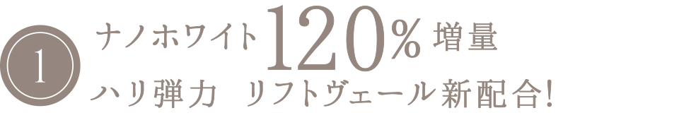 ナノホワイト120%増量ハリ弾力  リフトヴェール新配合!