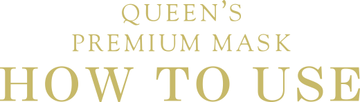 QUEEN'S PREMIUM MASK HOW TO USE