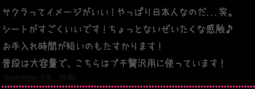 サクラってイメージがいい!やっぱり日本人なのだ...笑。シートがすごくいいです!ちょっとないぜいたくな感触♪お手入れ時間が短いのもたすかります!普段は大容量で、こちらはプチ贅沢用に使っています!(NyanNyanさま 35歳)