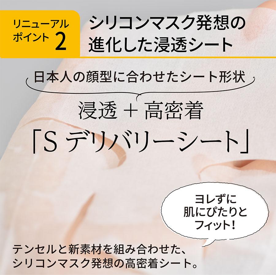 リニューアルポイント2 シリコンマスク発想の進化した浸透シート 日本人の顔型に合わせたシート形状 浸透+高密着「Sデリバリーシート」 ヨレずに肌にぴたりと フィット!テンセルと新素材を組み合わせた、シリコンマスク発想の高密着シート。